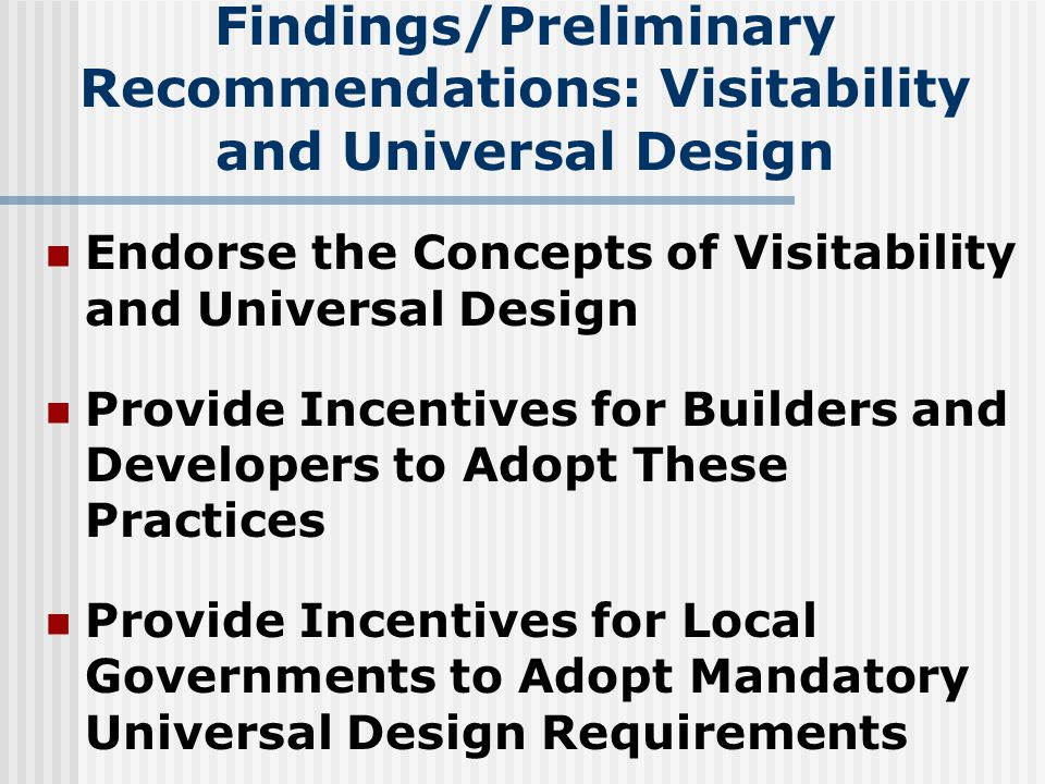 Findings/Preliminary Recommendations: Visitability and Universal Design Endorse the Concepts of Visitability and Universal Design Provide Incentives for Builders and Developers to Adopt These Practices Provide Incentives for Local Governments to Adopt Mandatory Universal Design Requirements