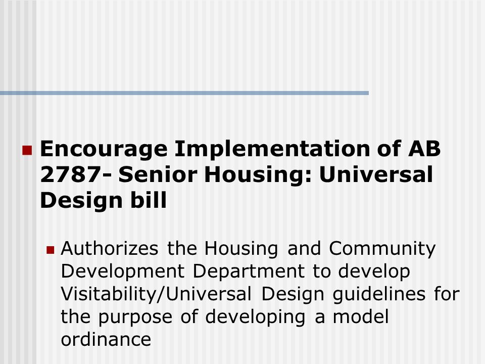Encourage Implementation of AB 2787- Senior Housing: Universal Design bill Authorizes the Housing and Community Development Department to develop Visitability/Universal Design guidelines for the purpose of developing a model ordinance
