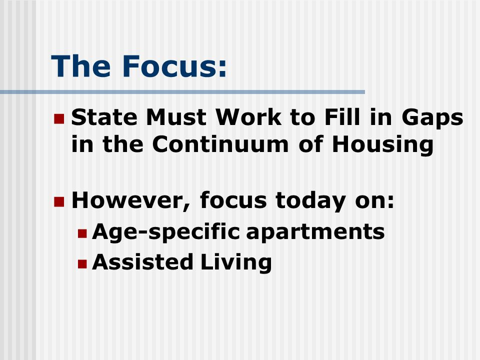 The Focus: State Must Work to Fill in Gaps in the Continuum of Housing However, focus today on: Age-specific apartments Assisted Living