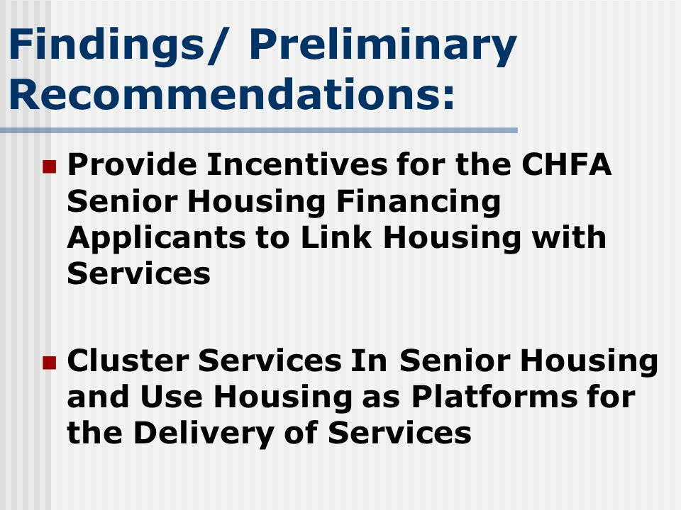 Findings/ Preliminary Recommendations: Provide Incentives for the CHFA Senior Housing Financing Applicants to Link Housing with Services Cluster Services In Senior Housing and Use Housing as Platforms for the Delivery of Services