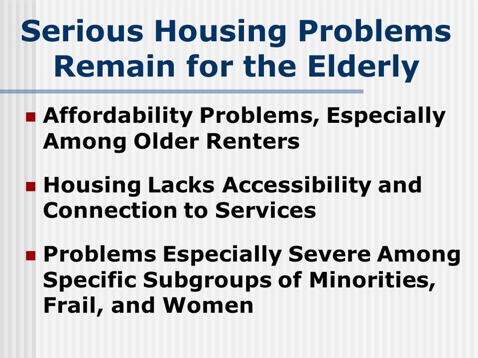 Serious Housing Problems Remain for the Elderly Affordability Problems, Especially Among Older Renters Housing Lacks Accessibility and Connection to Services Problems Especially Severe Among Specific Subgroups of Minorities, Frail, and Women