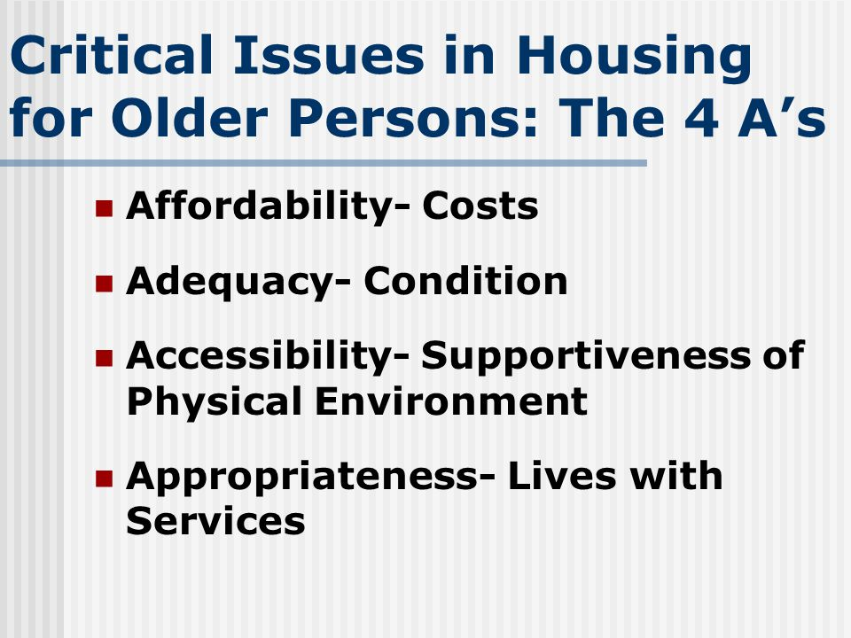 Critical Issues in Housing for Older Persons: The 4 As Affordability- Costs Adequacy- Condition Accessibility- Supportiveness of Physical Environment Appropriateness- Lives with Services