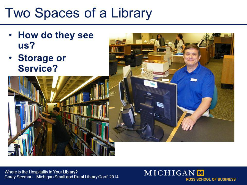 Where is the Hospitality in Your Library? Corey Seeman – Michigan Small and Rural Library Conf. 2014 Two Spaces of a Library How do they see us? Stora