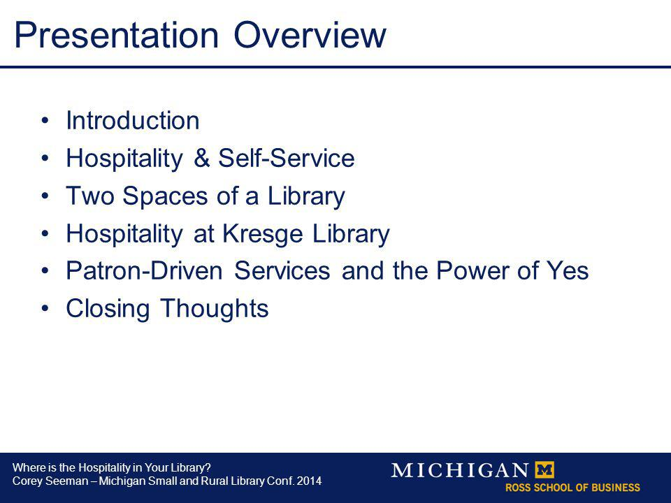 Where is the Hospitality in Your Library? Corey Seeman – Michigan Small and Rural Library Conf. 2014 Presentation Overview Introduction Hospitality &