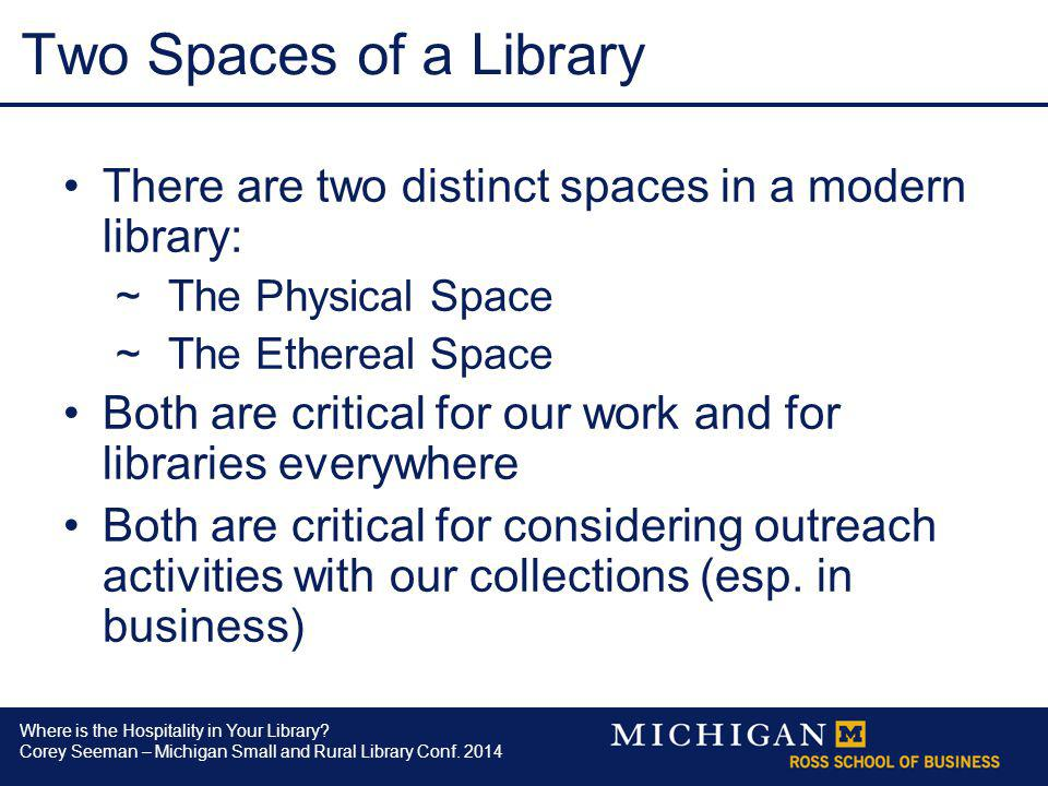 Where is the Hospitality in Your Library? Corey Seeman – Michigan Small and Rural Library Conf. 2014 Two Spaces of a Library There are two distinct sp