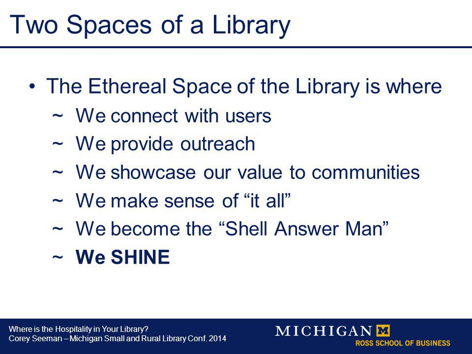 Where is the Hospitality in Your Library? Corey Seeman – Michigan Small and Rural Library Conf. 2014 Two Spaces of a Library The Ethereal Space of the