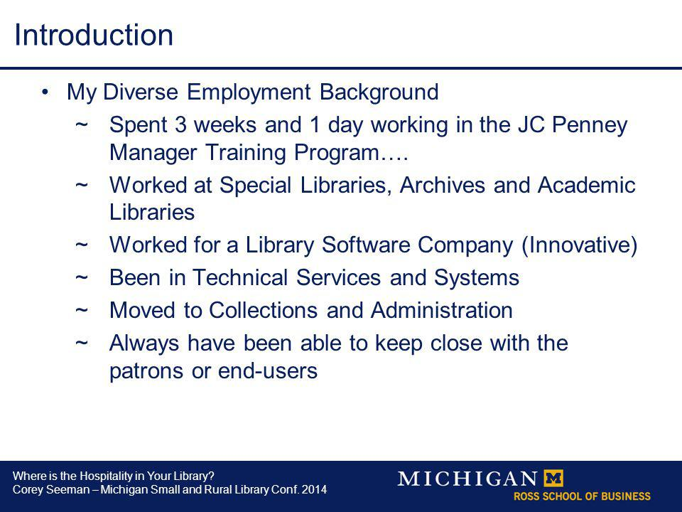 Where is the Hospitality in Your Library? Corey Seeman – Michigan Small and Rural Library Conf. 2014 Introduction My Diverse Employment Background ~Sp