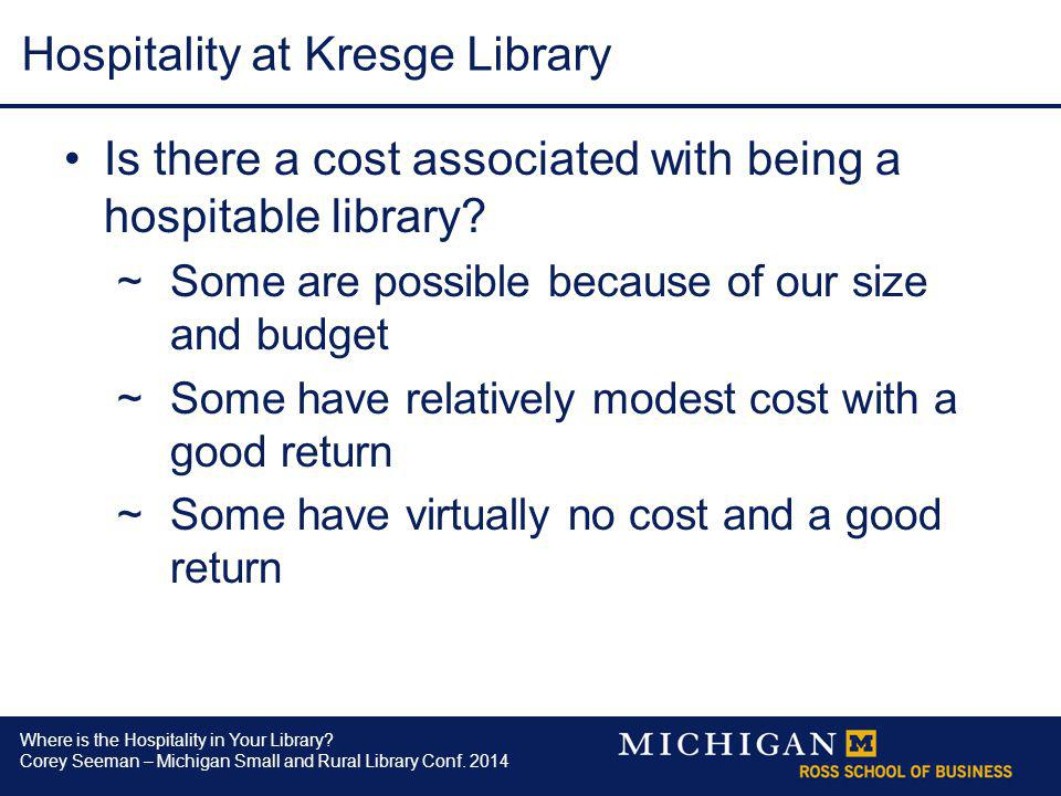 Where is the Hospitality in Your Library? Corey Seeman – Michigan Small and Rural Library Conf. 2014 Hospitality at Kresge Library Is there a cost ass