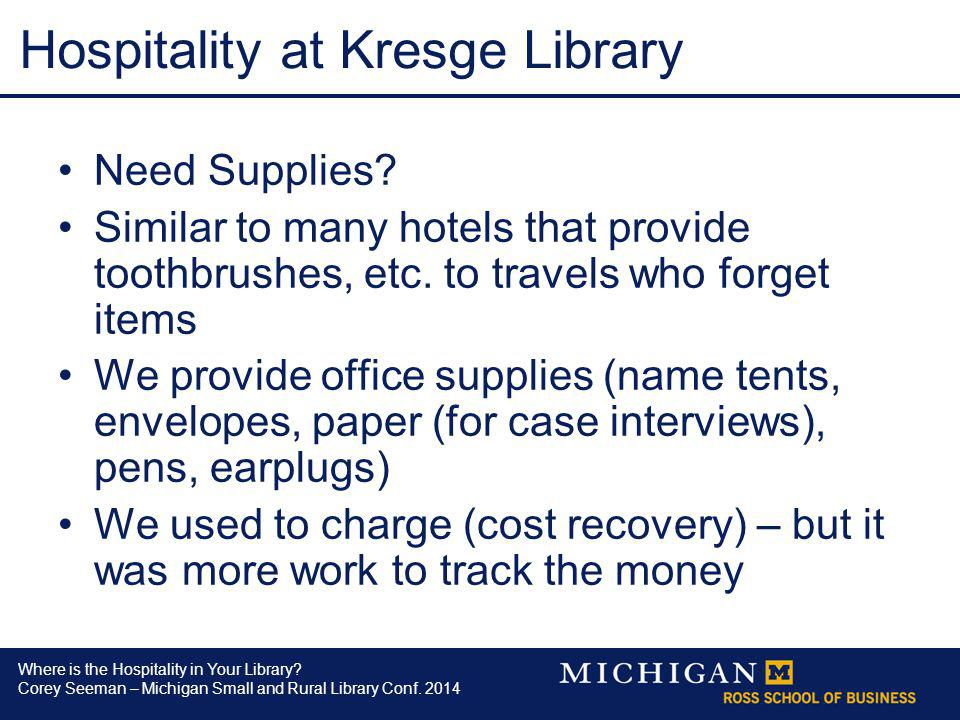 Where is the Hospitality in Your Library? Corey Seeman – Michigan Small and Rural Library Conf. 2014 Hospitality at Kresge Library Need Supplies? Simi