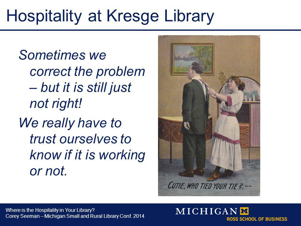 Where is the Hospitality in Your Library? Corey Seeman – Michigan Small and Rural Library Conf. 2014 Hospitality at Kresge Library Sometimes we correc