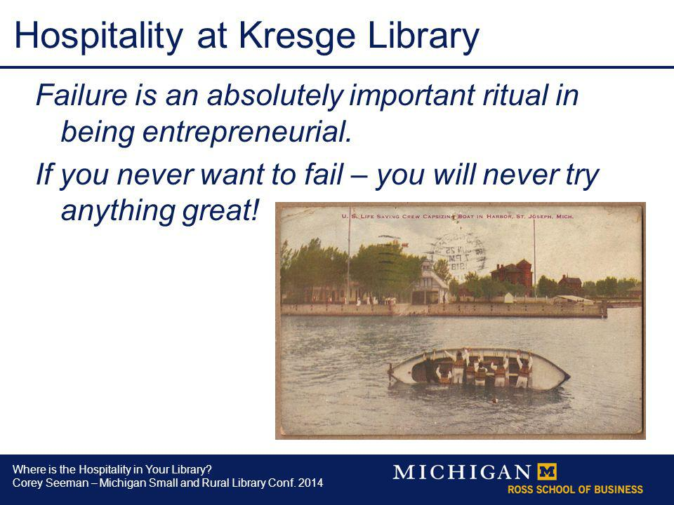 Where is the Hospitality in Your Library? Corey Seeman – Michigan Small and Rural Library Conf. 2014 Hospitality at Kresge Library Failure is an absol