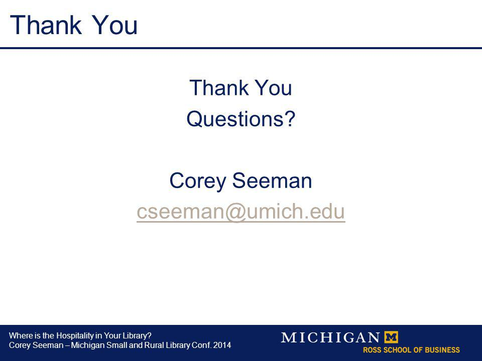 Where is the Hospitality in Your Library? Corey Seeman – Michigan Small and Rural Library Conf. 2014 Thank You Questions? Corey Seeman cseeman@umich.e