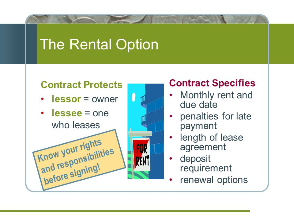 The Rental Option Contract Protects lessor = owner lessee = one who leases Contract Specifies Monthly rent and due date penalties for late payment length of lease agreement deposit requirement renewal options Know your rights and responsibilities before signing!