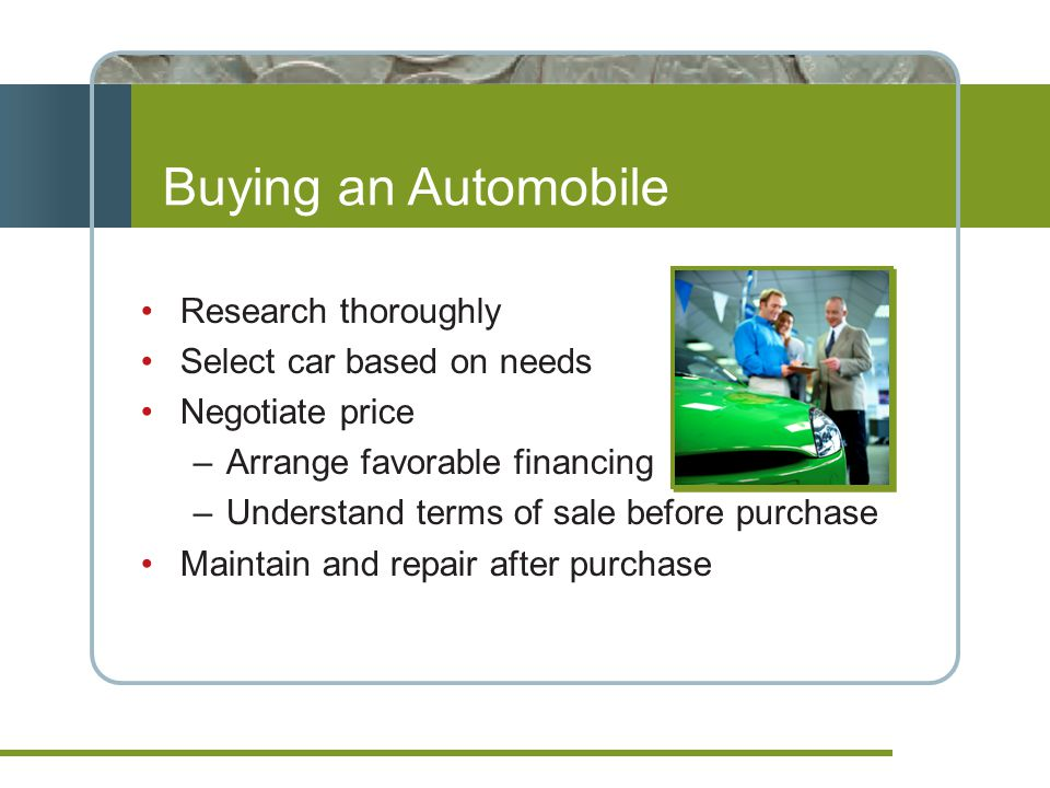Buying an Automobile Research thoroughly Select car based on needs Negotiate price –Arrange favorable financing –Understand terms of sale before purchase Maintain and repair after purchase