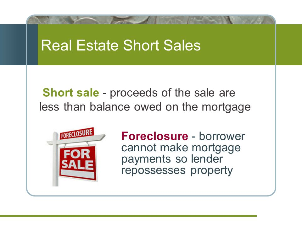 Real Estate Short Sales Foreclosure - borrower cannot make mortgage payments so lender repossesses property Short sale - proceeds of the sale are less than balance owed on the mortgage