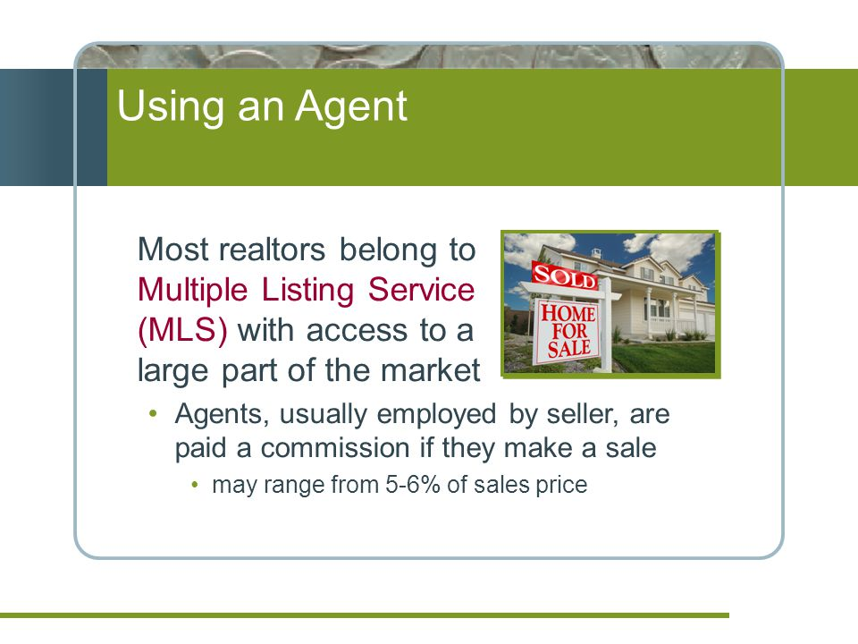 Using an Agent Most realtors belong to Multiple Listing Service (MLS) with access to a large part of the market Agents, usually employed by seller, are paid a commission if they make a sale may range from 5-6% of sales price