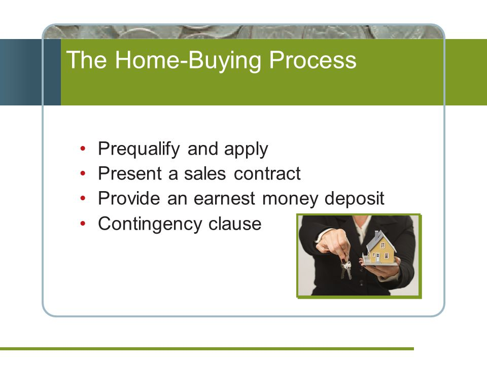 Prequalify and apply Present a sales contract Provide an earnest money deposit Contingency clause The Home-Buying Process