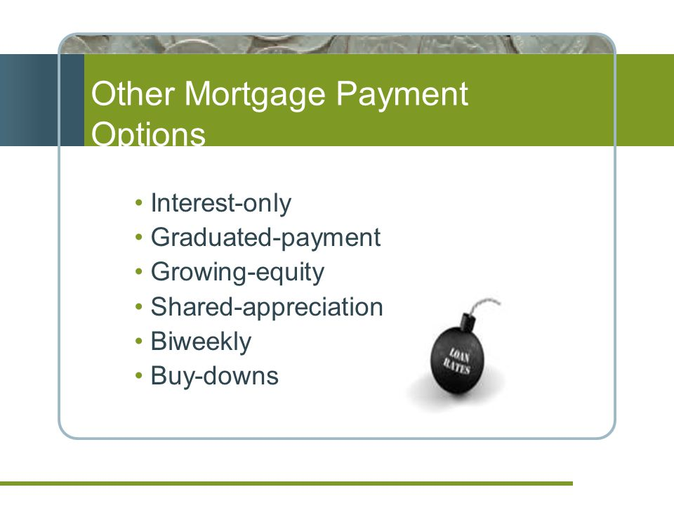 Interest-only Graduated-payment Growing-equity Shared-appreciation Biweekly Buy-downs Other Mortgage Payment Options