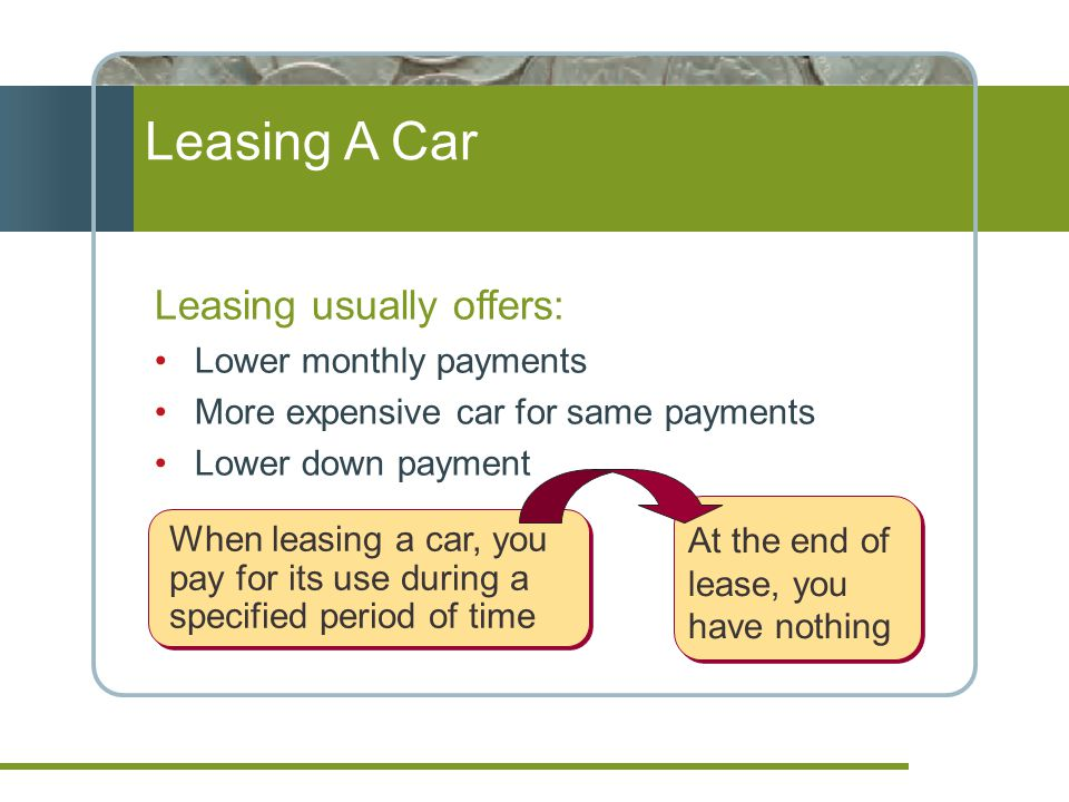 Leasing A Car Leasing usually offers: Lower monthly payments More expensive car for same payments Lower down payment When leasing a car, you pay for its use during a specified period of time At the end of lease, you have nothing