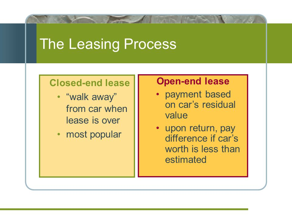 The Leasing Process Closed-end lease walk away from car when lease is over most popular Open-end lease payment based on cars residual value upon return, pay difference if cars worth is less than estimated