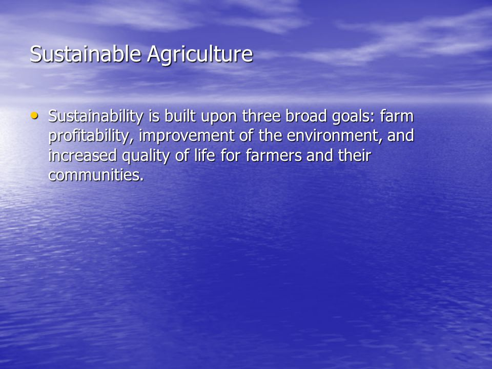 Sustainable Agriculture Sustainability is built upon three broad goals: farm profitability, improvement of the environment, and increased quality of life for farmers and their communities.