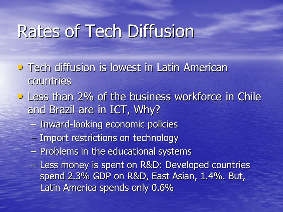 Rates of Tech Diffusion Tech diffusion is lowest in Latin American countries Tech diffusion is lowest in Latin American countries Less than 2% of the business workforce in Chile and Brazil are in ICT, Why.