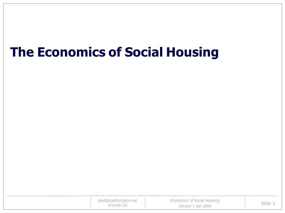 paul@paulhodgson.net Arcwell Ltd Slide 2 Economics of Social Housing Version 1.0 Learning objectives The aim of this session is to equip you with a basic understanding of the economic factors driving affordable housing – supply and demand We will survey the history of the UK housing market in general and then focus on the recent history of UK social housing We will then outline the economic mechanisms that drive social housing with special attention to S106 And we will assess how well S106 has performed Finally we will explain how and why the credit crunch happened and what its impact has been on UK affordable housing