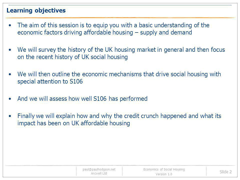 paul@paulhodgson.net Arcwell Ltd Slide 2 Economics of Social Housing Version 1.0 Learning objectives The aim of this session is to equip you with a ba