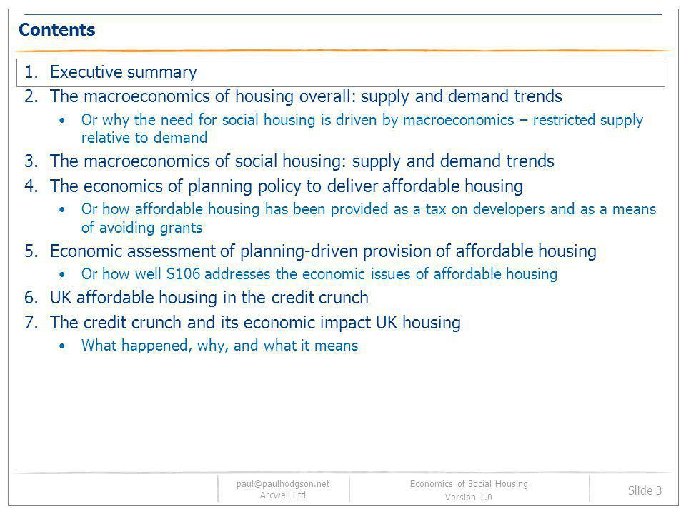 paul@paulhodgson.net Arcwell Ltd Slide 34 Economics of Social Housing Version 1.0 Contents 1.Executive summary 2.The macroeconomics of housing overall: supply and demand trends Or why the need for social housing is driven by macroeconomics – restricted supply relative to demand 3.The macroeconomics of social housing: supply and demand trends 4.The economics of planning policy to deliver affordable housing Or how affordable housing has been provided as a tax on developers and as a means of avoiding grants 5.Economic assessment of planning-driven provision of affordable housing Or how well S106 addresses the economic issues of affordable housing 6.UK affordable housing in the credit crunch 7.The credit crunch and its economic impact UK housing What happened, why, and what it means
