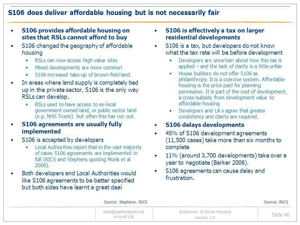 paul@paulhodgson.net Arcwell Ltd Slide 40 Economics of Social Housing Version 1.0 S106 does deliver affordable housing but is not necessarily fair S10