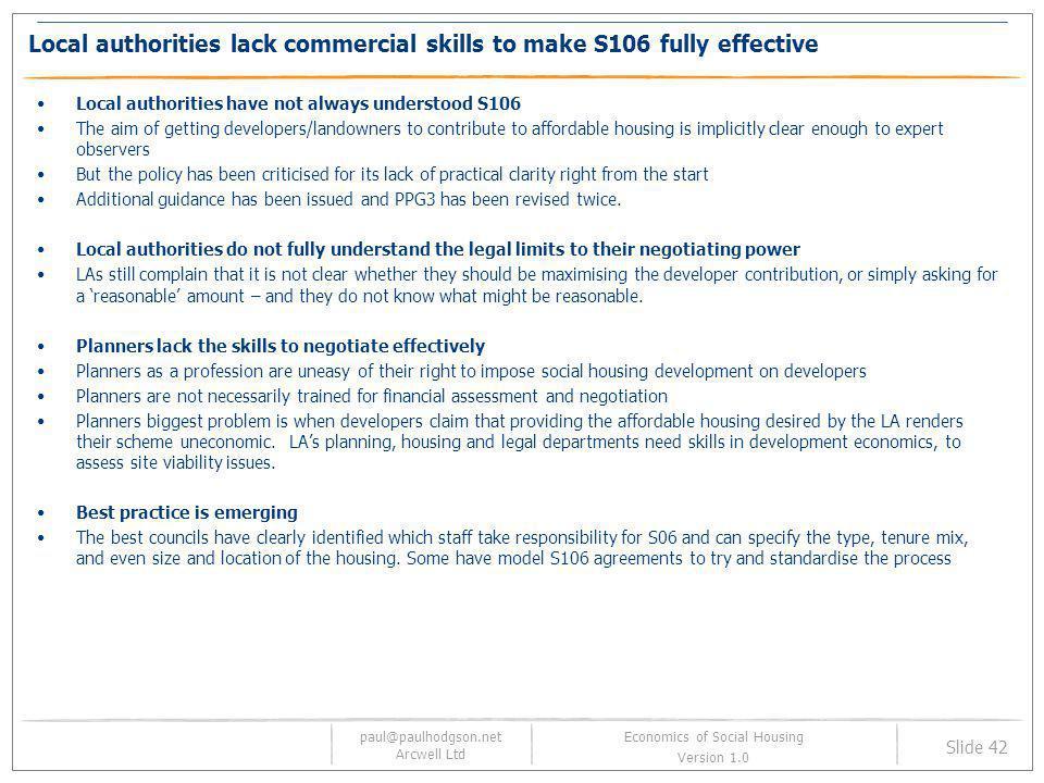 paul@paulhodgson.net Arcwell Ltd Slide 42 Economics of Social Housing Version 1.0 Local authorities lack commercial skills to make S106 fully effectiv