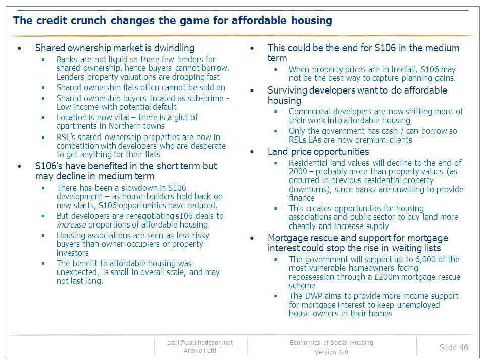 paul@paulhodgson.net Arcwell Ltd Slide 46 Economics of Social Housing Version 1.0 The credit crunch changes the game for affordable housing Shared own