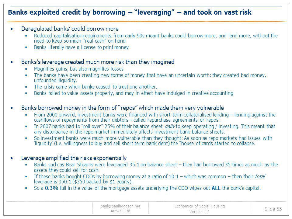 paul@paulhodgson.net Arcwell Ltd Slide 65 Economics of Social Housing Version 1.0 Banks exploited credit by borrowing – leveraging – and took on vast