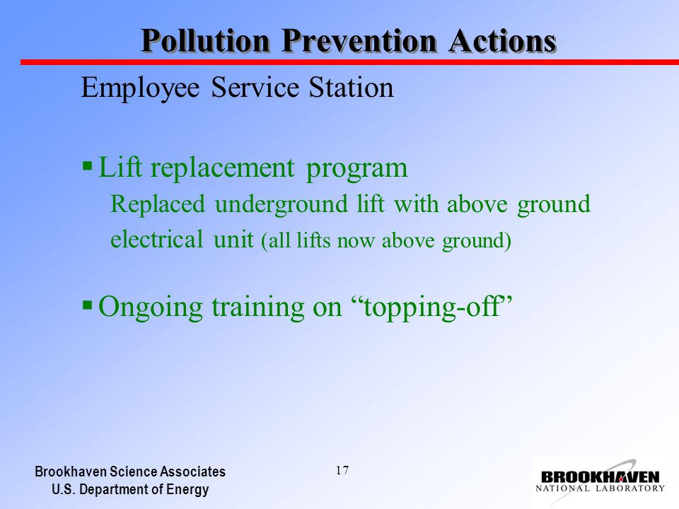 Brookhaven Science Associates U.S. Department of Energy 17 Pollution Prevention Actions Employee Service Station Lift replacement program Replaced und