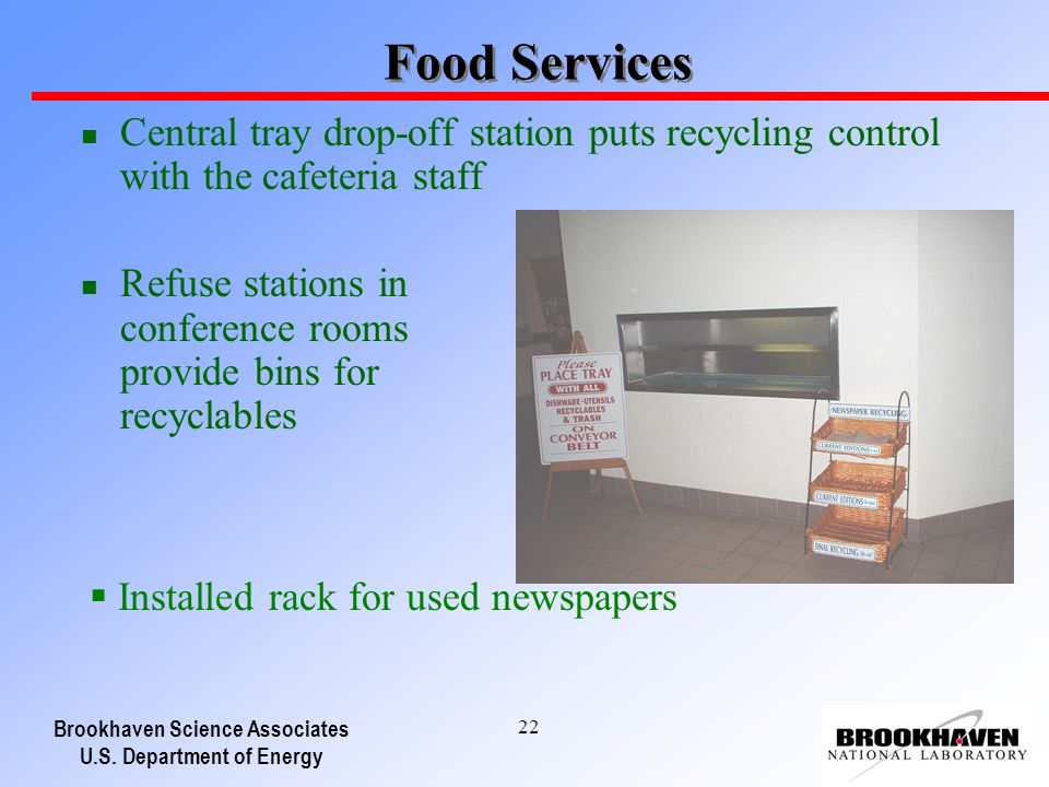 Brookhaven Science Associates U.S. Department of Energy 22 Food Services n Central tray drop-off station puts recycling control with the cafeteria sta