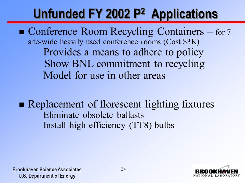 Brookhaven Science Associates U.S. Department of Energy 24 Unfunded FY 2002 P 2 Applications n Conference Room Recycling Containers – for 7 site-wide