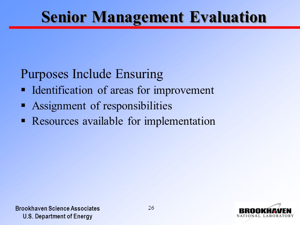 Brookhaven Science Associates U.S. Department of Energy 26 Senior Management Evaluation Purposes Include Ensuring Identification of areas for improvem