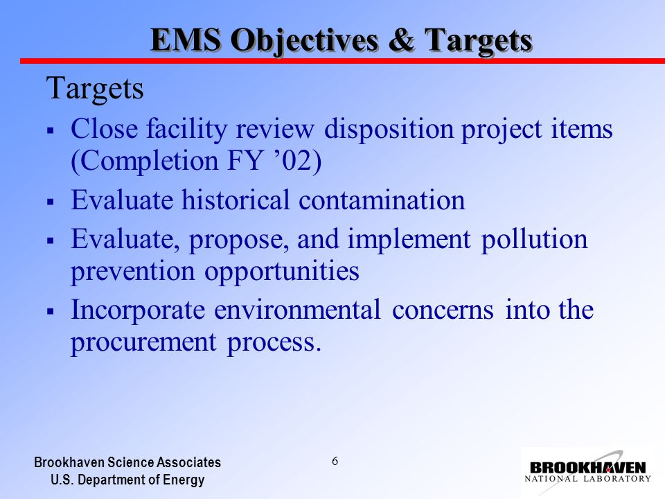 Brookhaven Science Associates U.S. Department of Energy 6 EMS Objectives & Targets Targets Close facility review disposition project items (Completion