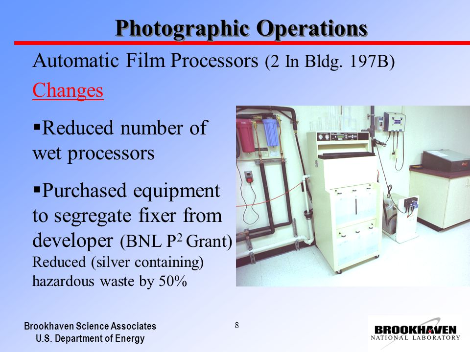 Brookhaven Science Associates U.S. Department of Energy 8 Photographic Operations Automatic Film Processors (2 In Bldg. 197B) Changes Reduced number o