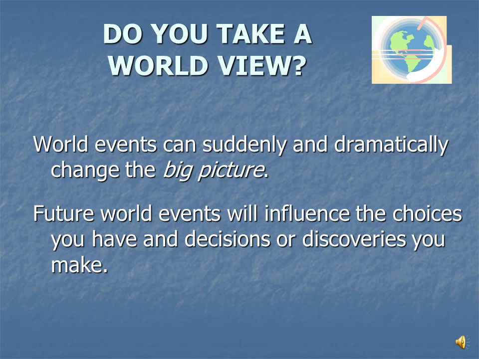 HOW WILL GLOBAL CHANGES IMPACT OUR FUTURE? How should we respond? What choices will YOU make?