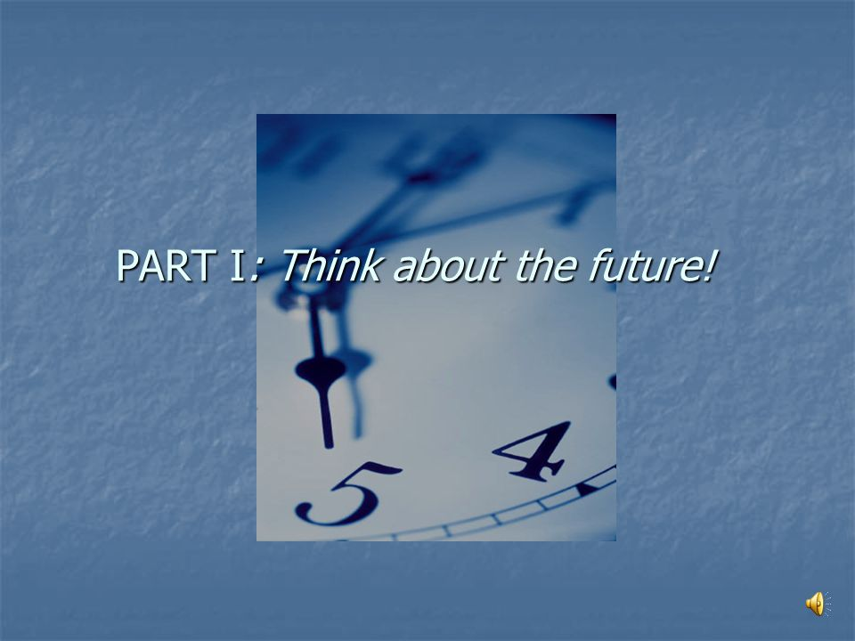 FUTURE THINK Build on the past, consider the present, plan for the future! PART I PART I – Think about the future! PART II –Suggest Changes! PART II P