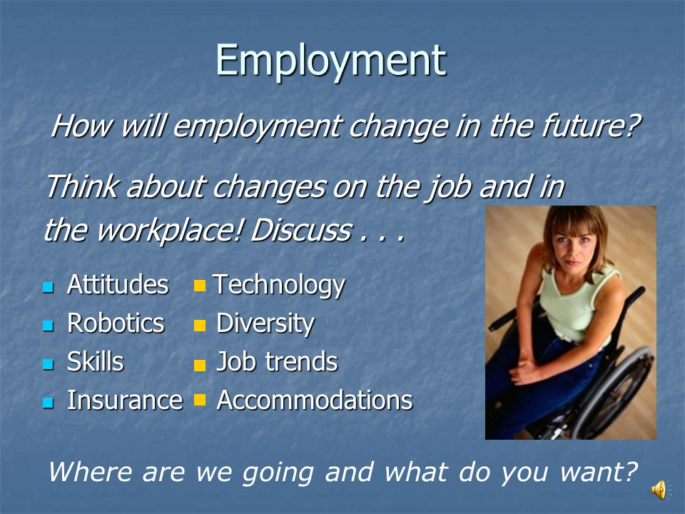 EMPLOYMENT Today, people with disabilities... Are still often underemployed or unemployed Are still often underemployed or unemployed Increasingly see