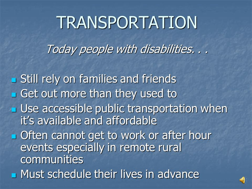 TRANSPORTATION In the past, people with disabilities... Stayed home Stayed home Relied on families to take them places Relied on families to take them