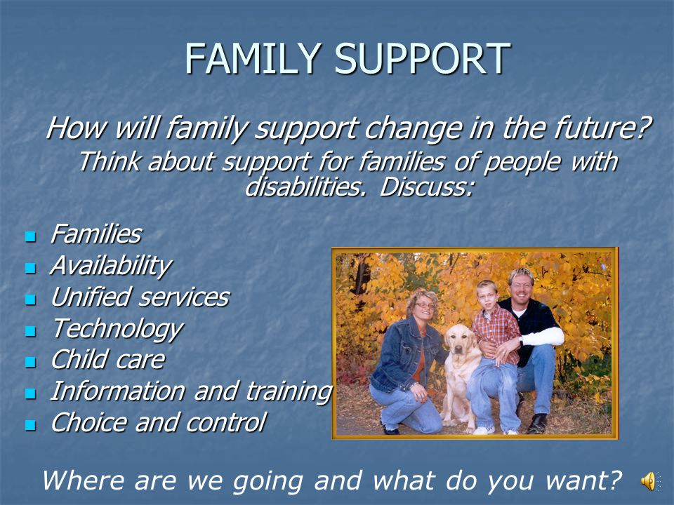 FAMILY SUPPORT Today people with disabilities... Usually live with families during childhood Usually live with families during childhood May need comm