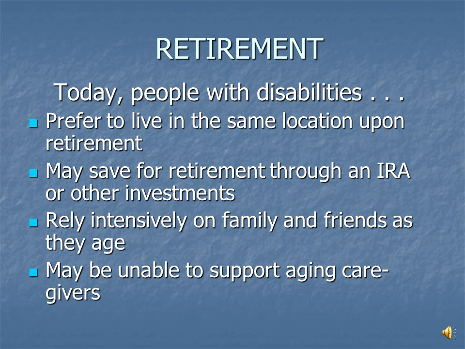 RETIREMENT In the past, people with disabilities... Died early and never got to retirement Died early and never got to retirement Lived hidden lives w