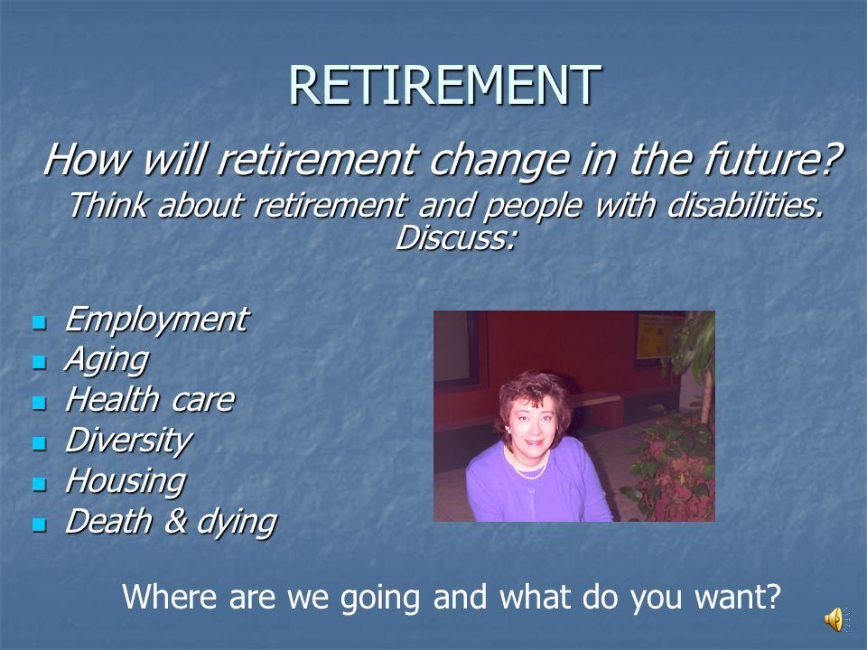 RETIREMENT Today, people with disabilities... Prefer to live in the same location upon retirement Prefer to live in the same location upon retirement