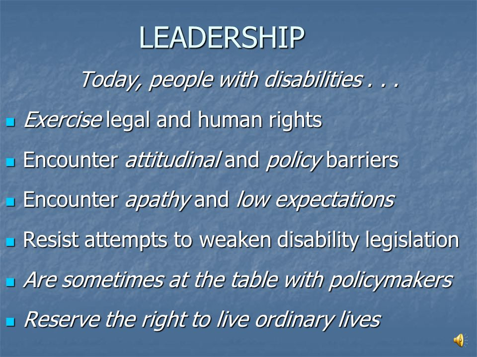 LEADERSHIP In the past, people with disabilities.. Were encouraged to fix or overcome disabilities rather than to build on strengths Were encouraged t