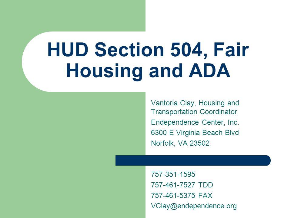 HUD Section 504, Fair Housing and ADA Vantoria Clay, Housing and Transportation Coordinator Endependence Center, Inc. 6300 E Virginia Beach Blvd Norfo