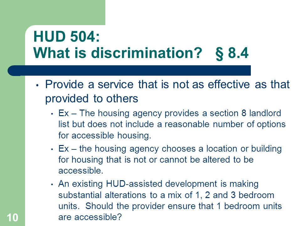 HUD 504: What is discrimination? § 8.4 Provide a service that is not as effective as that provided to others Ex – The housing agency provides a sectio