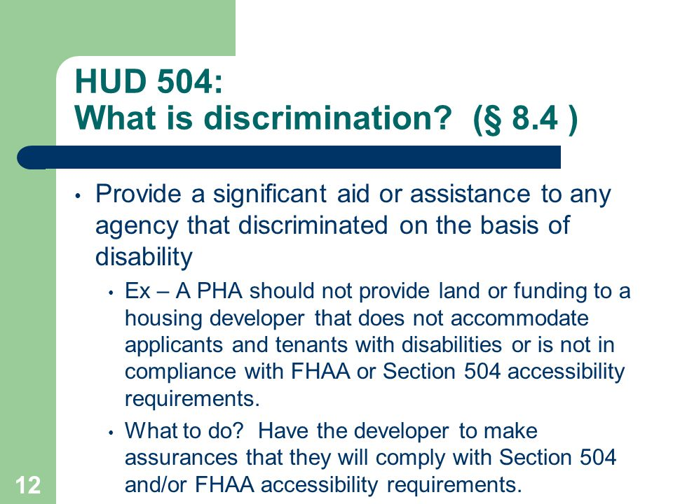 HUD 504: What is discrimination? (§ 8.4 ) Provide a significant aid or assistance to any agency that discriminated on the basis of disability Ex – A P